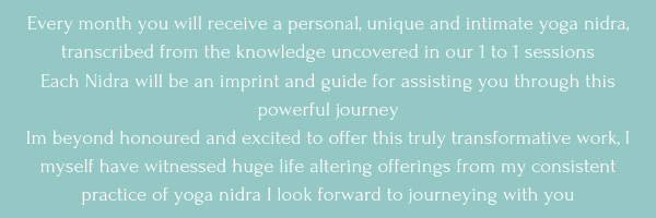 Each month you will receive a personal, unique and intimate yoga nidra, transcribed from the knowledge uncovered in our 1 to 1 sessions Each Nidra will be an imprint and guide for assisting you through this powerful (1)